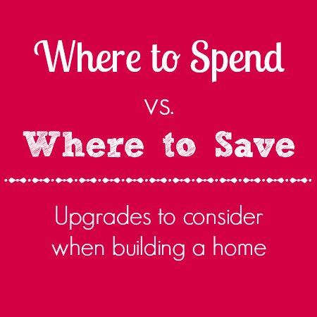 Building a house where to spend vs save on upgrades - Tips for building a new home ...