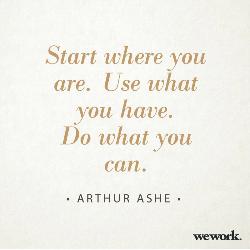 Start where you are. Use what you have. Do what you can. ~ Arthur Ashe