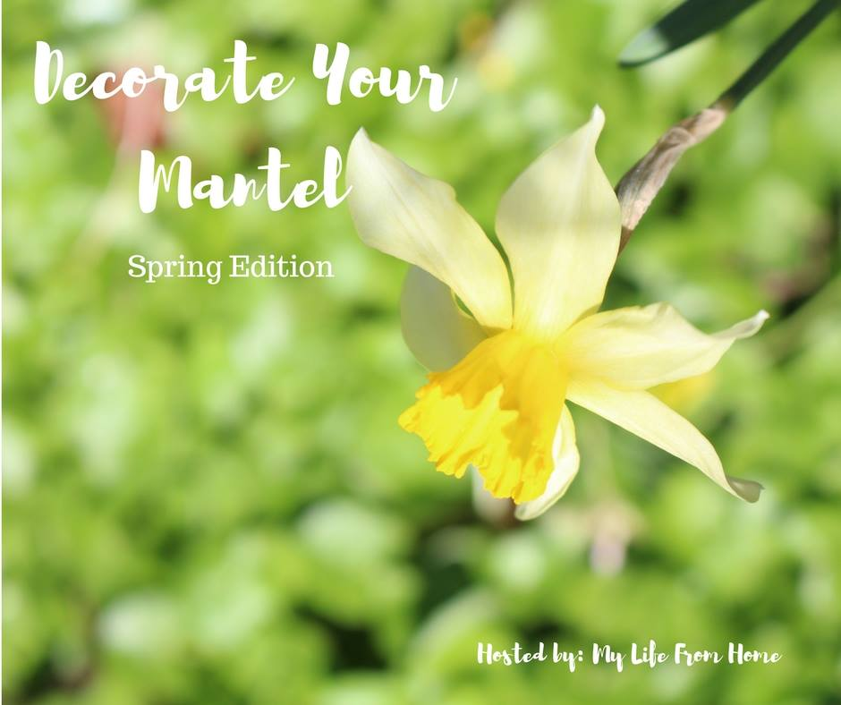 Decorate Your Mantel Series - Spring Edition - hosted by My Life from Home